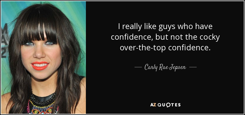 I really like guys who have confidence, but not the cocky over-the-top confidence. - Carly Rae Jepsen