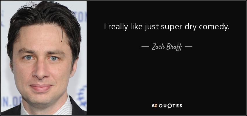 I really like just super dry comedy. - Zach Braff