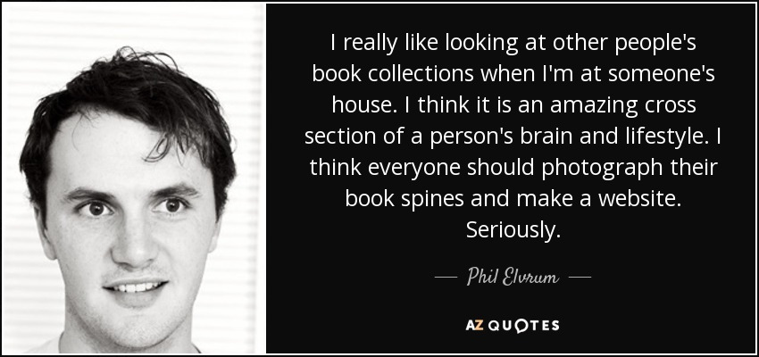I really like looking at other people's book collections when I'm at someone's house. I think it is an amazing cross section of a person's brain and lifestyle. I think everyone should photograph their book spines and make a website. Seriously. - Phil Elvrum