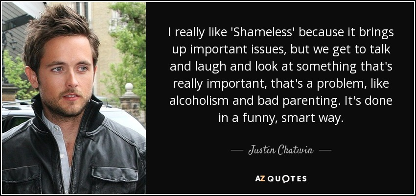 I really like 'Shameless' because it brings up important issues, but we get to talk and laugh and look at something that's really important, that's a problem, like alcoholism and bad parenting. It's done in a funny, smart way. - Justin Chatwin