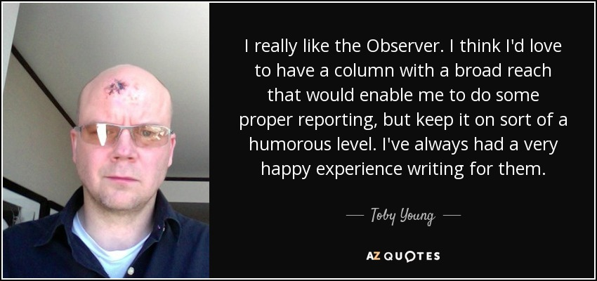 I really like the Observer. I think I'd love to have a column with a broad reach that would enable me to do some proper reporting, but keep it on sort of a humorous level. I've always had a very happy experience writing for them. - Toby Young