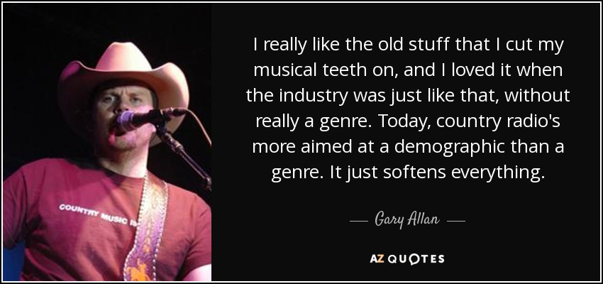 I really like the old stuff that I cut my musical teeth on, and I loved it when the industry was just like that, without really a genre. Today, country radio's more aimed at a demographic than a genre. It just softens everything. - Gary Allan