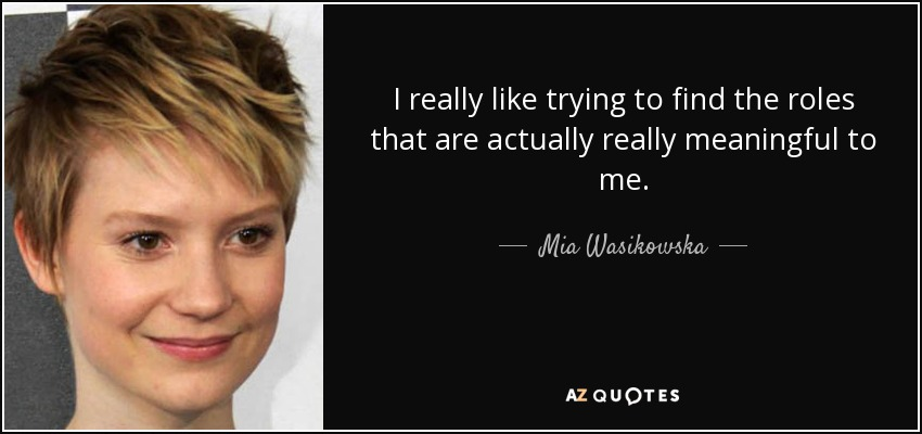 I really like trying to find the roles that are actually really meaningful to me. - Mia Wasikowska