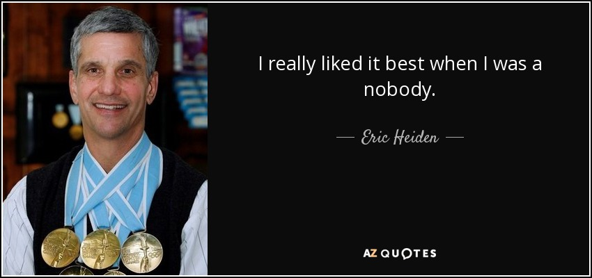 I really liked it best when I was a nobody. - Eric Heiden