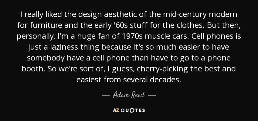 I really liked the design aesthetic of the mid-century modern for furniture and the early '60s stuff for the clothes. But then, personally, I'm a huge fan of 1970s muscle cars. Cell phones is just a laziness thing because it's so much easier to have somebody have a cell phone than have to go to a phone booth. So we're sort of, I guess, cherry-picking the best and easiest from several decades. - Adam Reed