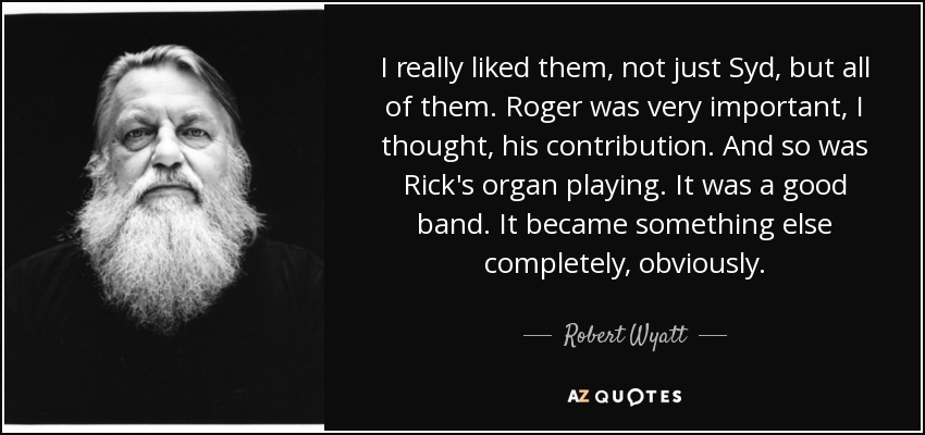 I really liked them, not just Syd, but all of them. Roger was very important, I thought, his contribution. And so was Rick's organ playing. It was a good band. It became something else completely, obviously. - Robert Wyatt