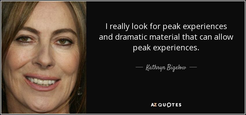 I really look for peak experiences and dramatic material that can allow peak experiences. - Kathryn Bigelow