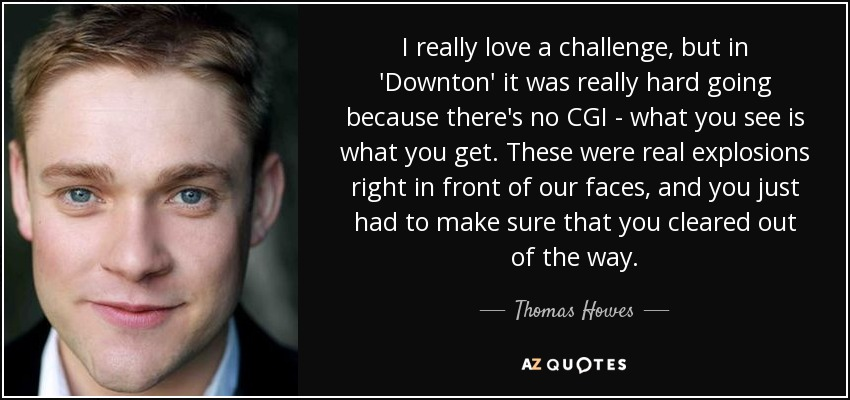 I really love a challenge, but in 'Downton' it was really hard going because there's no CGI - what you see is what you get. These were real explosions right in front of our faces, and you just had to make sure that you cleared out of the way. - Thomas Howes
