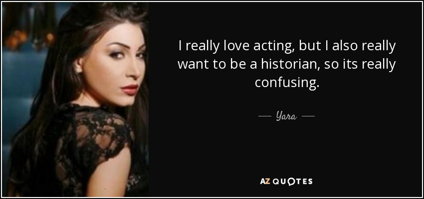 I really love acting, but I also really want to be a historian, so its really confusing. - Yara