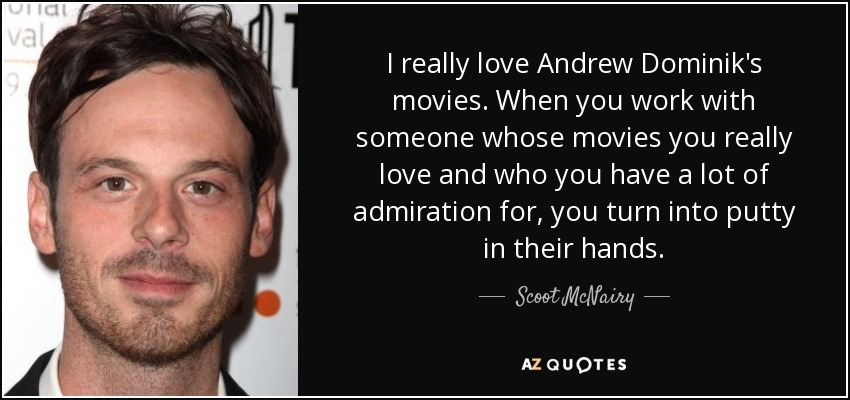 I really love Andrew Dominik's movies. When you work with someone whose movies you really love and who you have a lot of admiration for, you turn into putty in their hands. - Scoot McNairy
