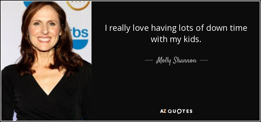 I really love having lots of down time with my kids. - Molly Shannon