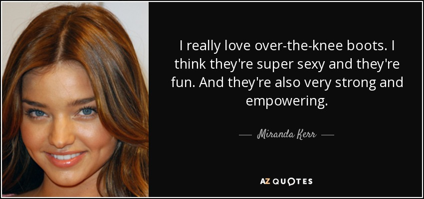 I really love over-the-knee boots. I think they're super sexy and they're fun. And they're also very strong and empowering. - Miranda Kerr
