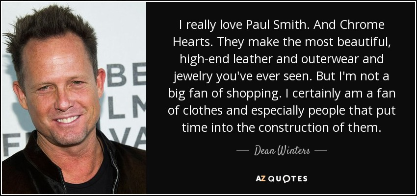 I really love Paul Smith. And Chrome Hearts. They make the most beautiful, high-end leather and outerwear and jewelry you've ever seen. But I'm not a big fan of shopping. I certainly am a fan of clothes and especially people that put time into the construction of them. - Dean Winters