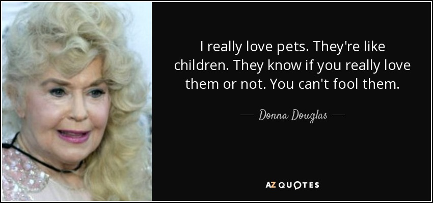 I really love pets. They're like children. They know if you really love them or not. You can't fool them. - Donna Douglas