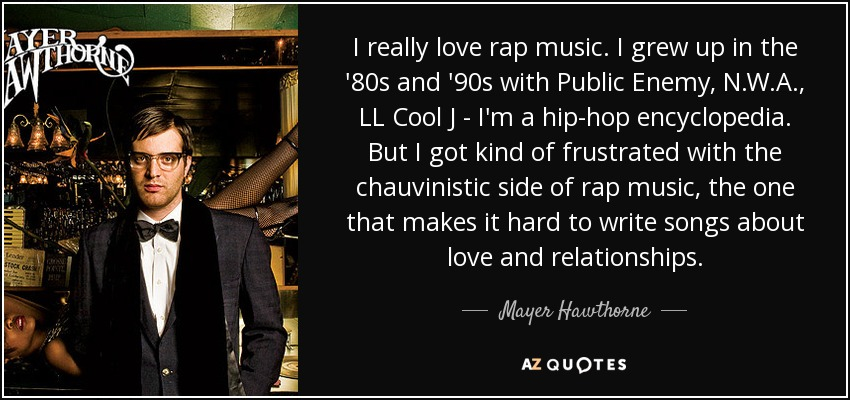 I really love rap music. I grew up in the '80s and '90s with Public Enemy, N.W.A., LL Cool J - I'm a hip-hop encyclopedia. But I got kind of frustrated with the chauvinistic side of rap music, the one that makes it hard to write songs about love and relationships. - Mayer Hawthorne