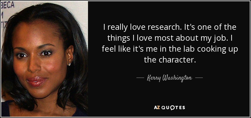 I really love research. It's one of the things I love most about my job. I feel like it's me in the lab cooking up the character. - Kerry Washington