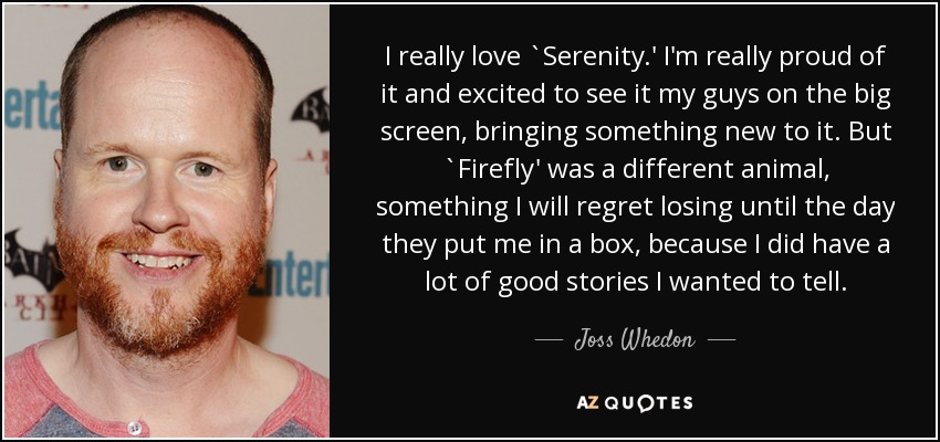 I really love `Serenity.' I'm really proud of it and excited to see it my guys on the big screen, bringing something new to it. But `Firefly' was a different animal, something I will regret losing until the day they put me in a box, because I did have a lot of good stories I wanted to tell. - Joss Whedon