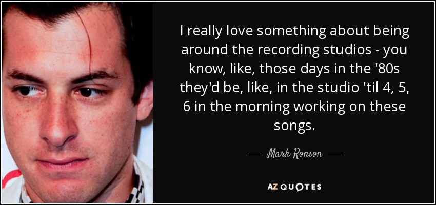 I really love something about being around the recording studios - you know, like, those days in the '80s they'd be, like, in the studio 'til 4, 5, 6 in the morning working on these songs. - Mark Ronson
