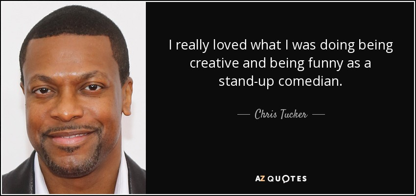 I really loved what I was doing being creative and being funny as a stand-up comedian. - Chris Tucker