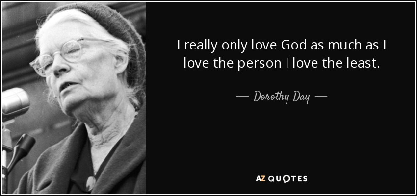I really only love God as much as I love the person I love the least. - Dorothy Day