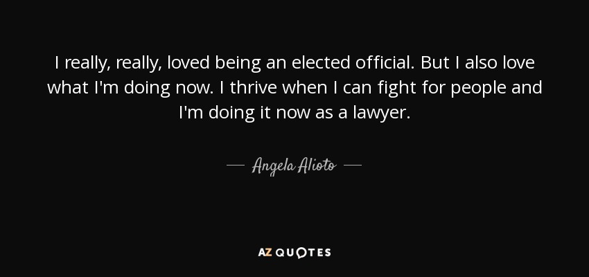 I really, really, loved being an elected official. But I also love what I'm doing now. I thrive when I can fight for people and I'm doing it now as a lawyer. - Angela Alioto