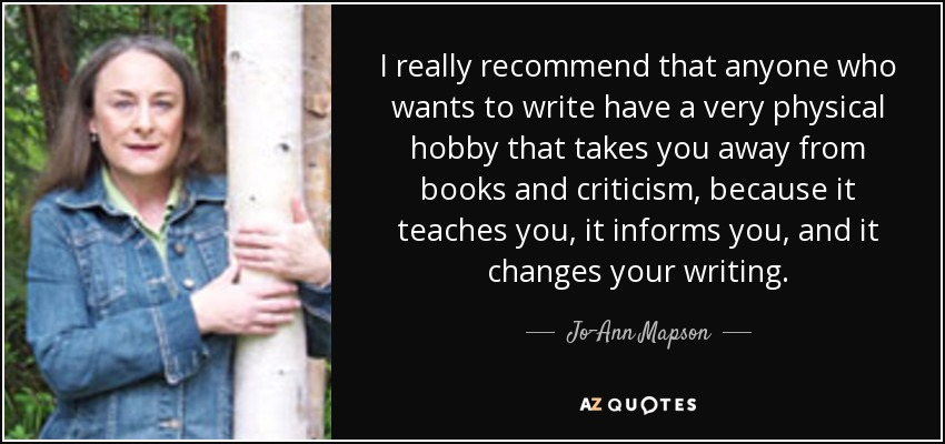 I really recommend that anyone who wants to write have a very physical hobby that takes you away from books and criticism, because it teaches you, it informs you, and it changes your writing. - Jo-Ann Mapson