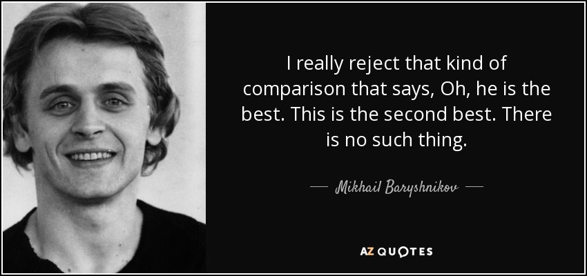 I really reject that kind of comparison that says, Oh, he is the best. This is the second best. There is no such thing. - Mikhail Baryshnikov