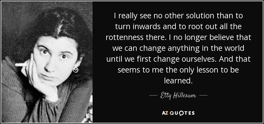 I really see no other solution than to turn inwards and to root out all the rottenness there. I no longer believe that we can change anything in the world until we first change ourselves. And that seems to me the only lesson to be learned. - Etty Hillesum