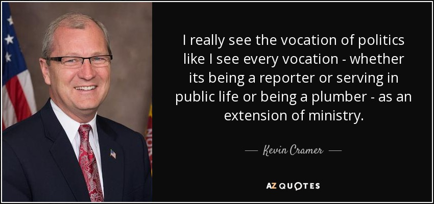 I really see the vocation of politics like I see every vocation - whether its being a reporter or serving in public life or being a plumber - as an extension of ministry. - Kevin Cramer