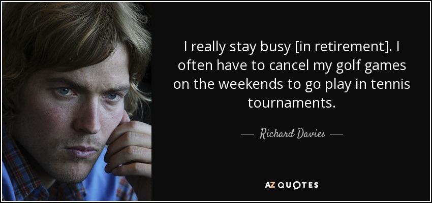 I really stay busy [in retirement]. I often have to cancel my golf games on the weekends to go play in tennis tournaments. - Richard Davies