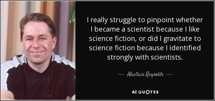 I really struggle to pinpoint whether I became a scientist because I like science fiction, or did I gravitate to science fiction because I identified strongly with scientists. - Alastair Reynolds