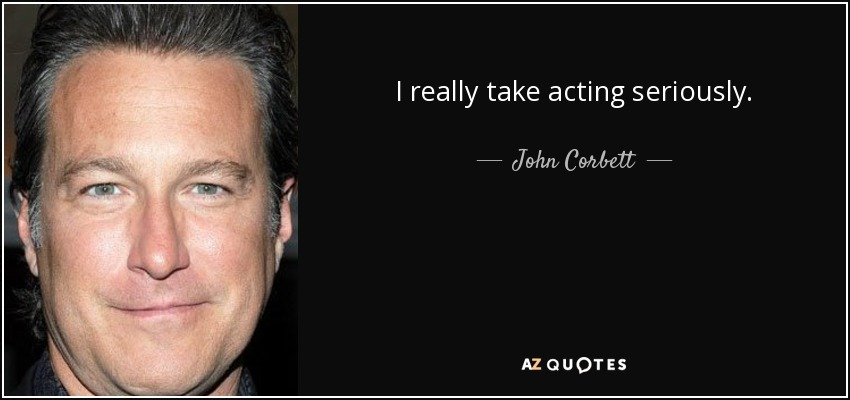 I really take acting seriously. - John Corbett