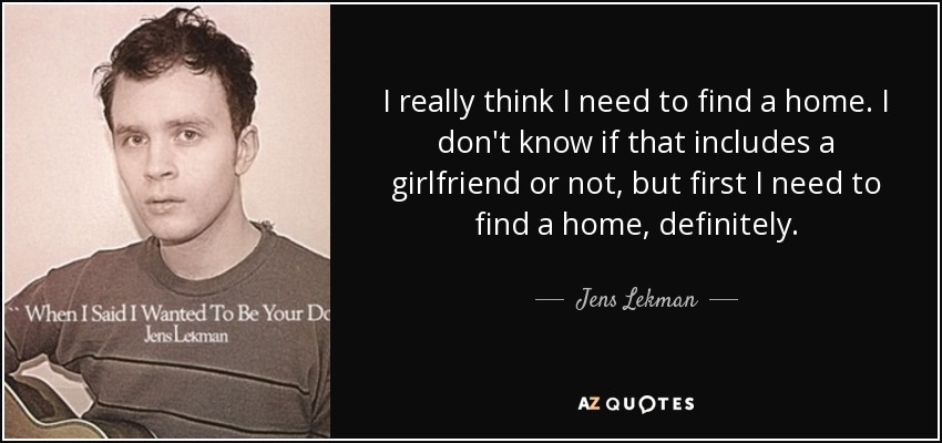 I really think I need to find a home. I don't know if that includes a girlfriend or not, but first I need to find a home, definitely. - Jens Lekman