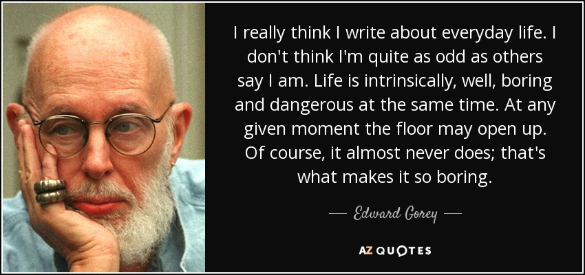 I really think I write about everyday life. I don't think I'm quite as odd as others say I am. Life is intrinsically, well, boring and dangerous at the same time. At any given moment the floor may open up. Of course, it almost never does; that's what makes it so boring. - Edward Gorey