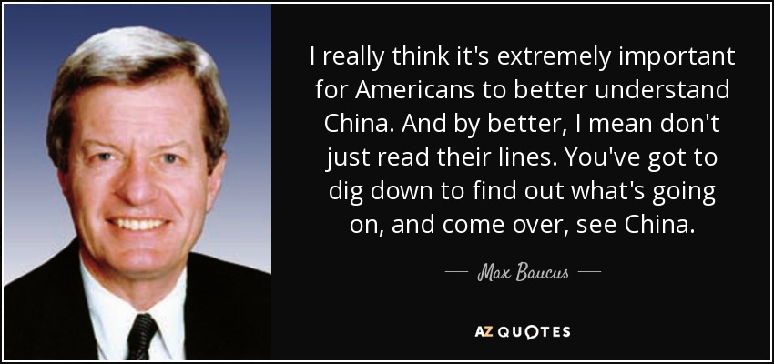 I really think it's extremely important for Americans to better understand China. And by better, I mean don't just read their lines. You've got to dig down to find out what's going on, and come over, see China. - Max Baucus