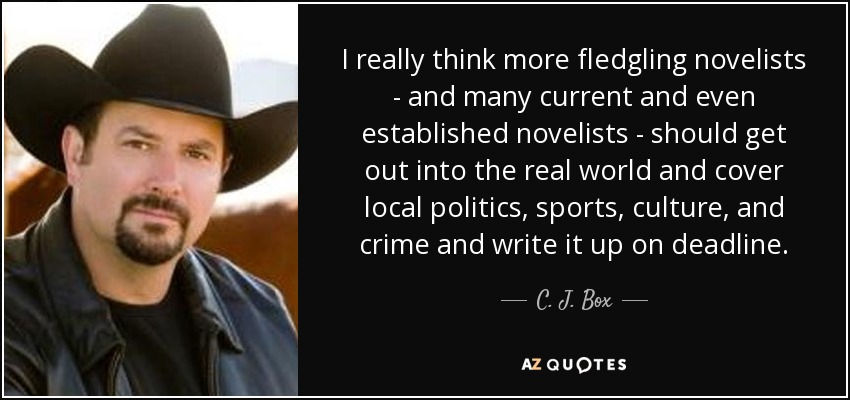 I really think more fledgling novelists - and many current and even established novelists - should get out into the real world and cover local politics, sports, culture, and crime and write it up on deadline. - C. J. Box