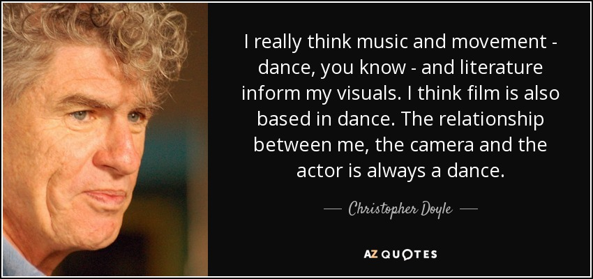 I really think music and movement - dance, you know - and literature inform my visuals. I think film is also based in dance. The relationship between me, the camera and the actor is always a dance. - Christopher Doyle