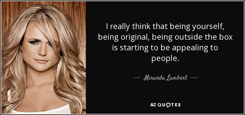 I really think that being yourself, being original, being outside the box is starting to be appealing to people. - Miranda Lambert