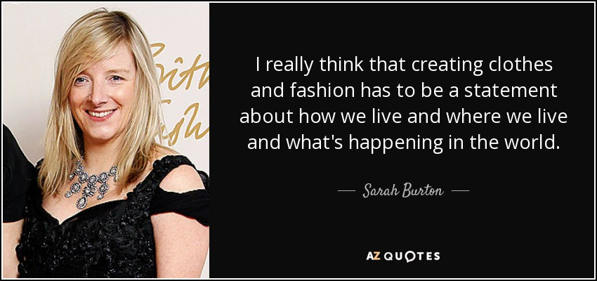 I really think that creating clothes and fashion has to be a statement about how we live and where we live and what's happening in the world. - Sarah Burton