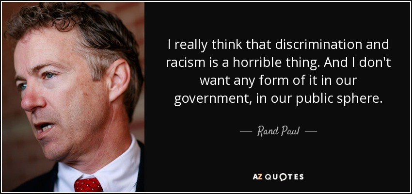 I really think that discrimination and racism is a horrible thing. And I don't want any form of it in our government, in our public sphere. - Rand Paul