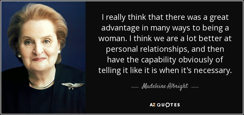 I really think that there was a great advantage in many ways to being a woman. I think we are a lot better at personal relationships, and then have the capability obviously of telling it like it is when it's necessary. - Madeleine Albright