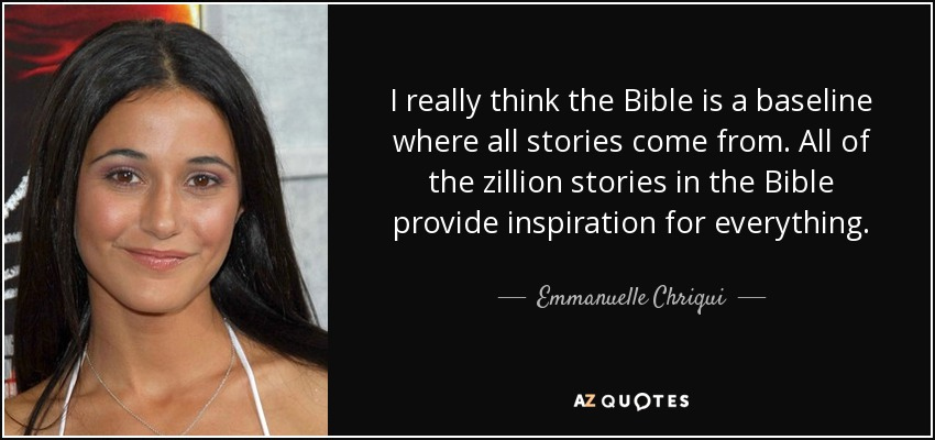 I really think the Bible is a baseline where all stories come from. All of the zillion stories in the Bible provide inspiration for everything. - Emmanuelle Chriqui