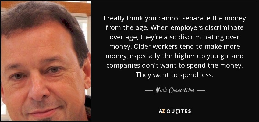 I really think you cannot separate the money from the age. When employers discriminate over age, they're also discriminating over money. Older workers tend to make more money, especially the higher up you go, and companies don't want to spend the money. They want to spend less. - Nick Corcodilos