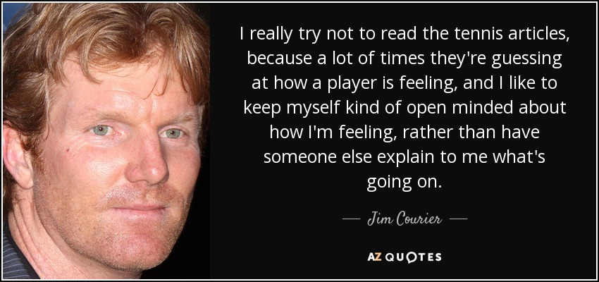 I really try not to read the tennis articles, because a lot of times they're guessing at how a player is feeling, and I like to keep myself kind of open minded about how I'm feeling, rather than have someone else explain to me what's going on. - Jim Courier