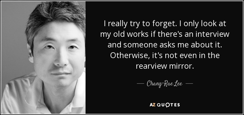 I really try to forget. I only look at my old works if there's an interview and someone asks me about it. Otherwise, it's not even in the rearview mirror. - Chang-Rae Lee