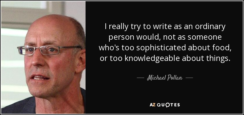 I really try to write as an ordinary person would, not as someone who's too sophisticated about food, or too knowledgeable about things. - Michael Pollan