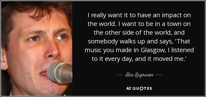I really want it to have an impact on the world. I want to be in a town on the other side of the world, and somebody walks up and says, 'That music you made in Glasgow, I listened to it every day, and it moved me.' - Alex Kapranos