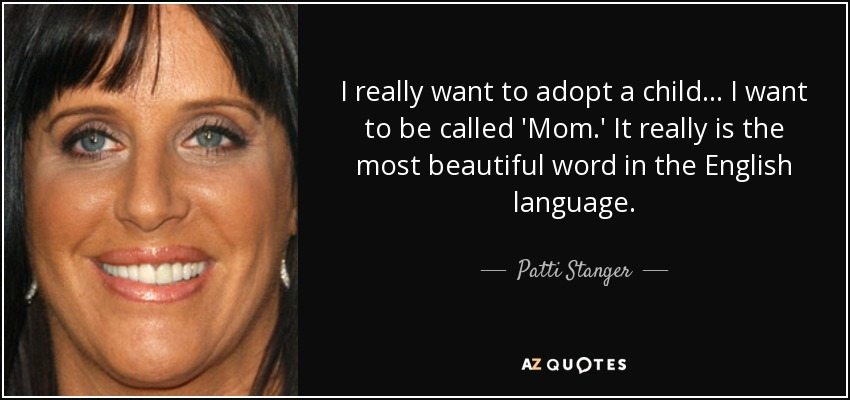 I really want to adopt a child... I want to be called 'Mom.' It really is the most beautiful word in the English language. - Patti Stanger