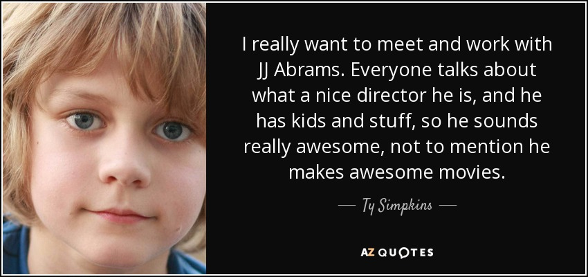 I really want to meet and work with JJ Abrams. Everyone talks about what a nice director he is, and he has kids and stuff, so he sounds really awesome, not to mention he makes awesome movies. - Ty Simpkins