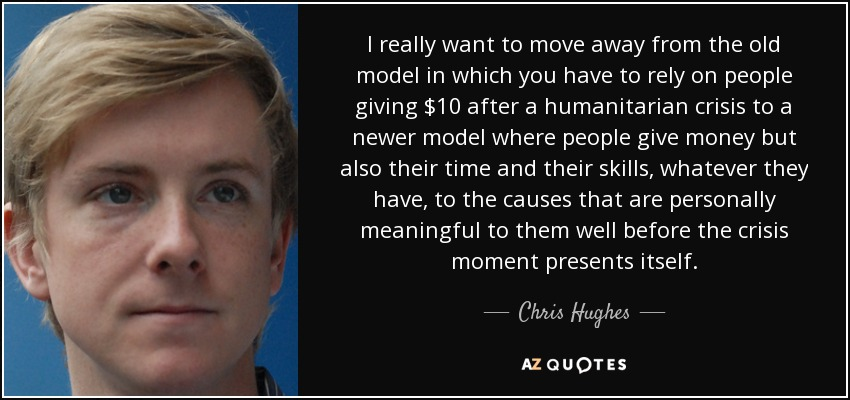 I really want to move away from the old model in which you have to rely on people giving $10 after a humanitarian crisis to a newer model where people give money but also their time and their skills, whatever they have, to the causes that are personally meaningful to them well before the crisis moment presents itself. - Chris Hughes